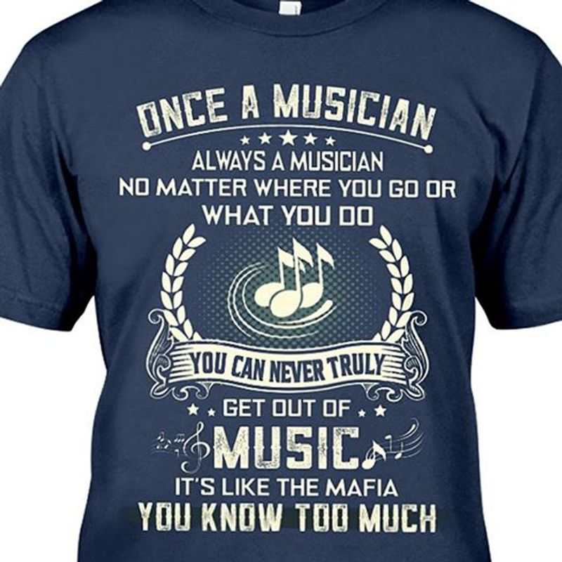 Once A Musician No Matter Where You Go Or What You Do You Can Never Tryly Get Out Of Music T Shirt Blue B7