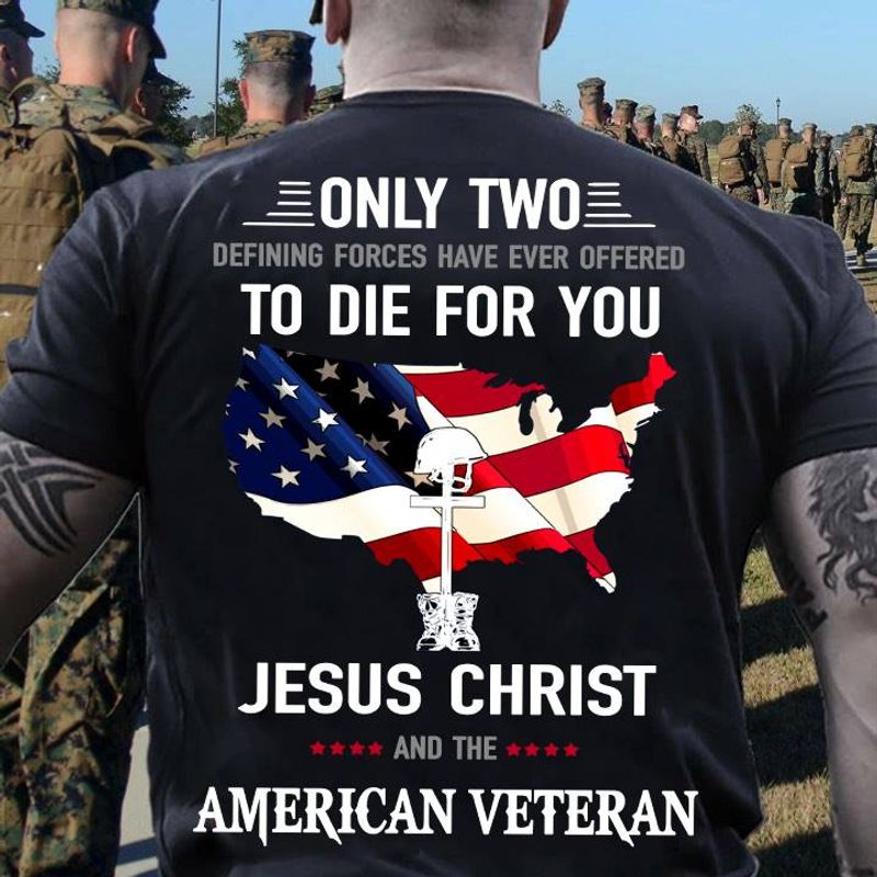 Only Two Defining Forces Have Ever Offered To Die For You Jesus Christ And The American Veteran T-shirt Black B7