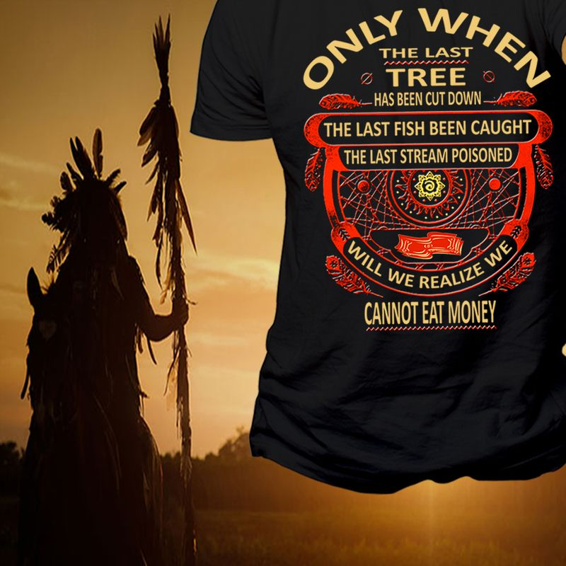 Only When The Last Tree Has Been Cut Down The Last Fish Been Caught The Last Stream Poisonded Will We Realize We Cannot Eat Money T-shirt Black B5