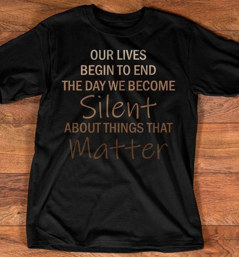 Our Lives Begin To End The Day We Become Silent About Things That Matter Awesome Gifts For My Brother Black T Shirt S-6xl Mens And Women Clothing