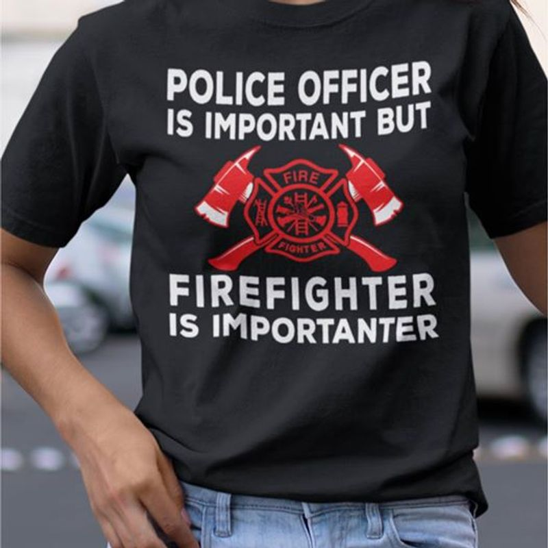 Police Officer Is Important But Firefighter Is Importanter T Shirt Black A3