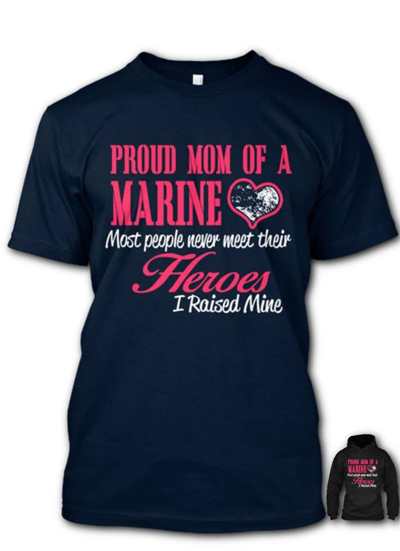 Proud Mom Of A Marine Most People Never Meet Their Heroes I Raised Mine T Shirt Blue B1