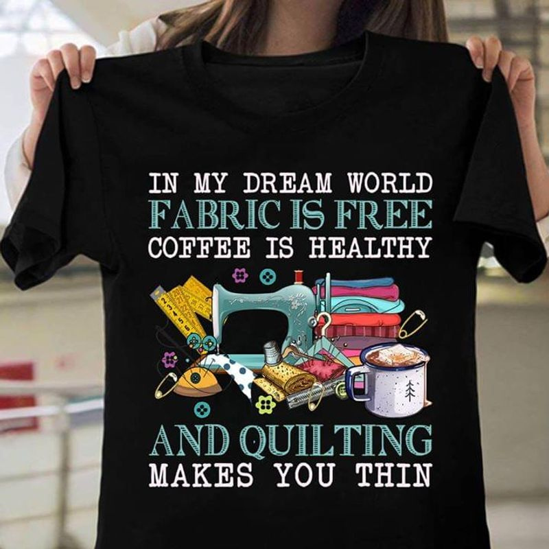 Quilting In My Dream World Fabric Is Free Quilting Makes You Thin Black T Shirt Men And Women S-6XL Cotton