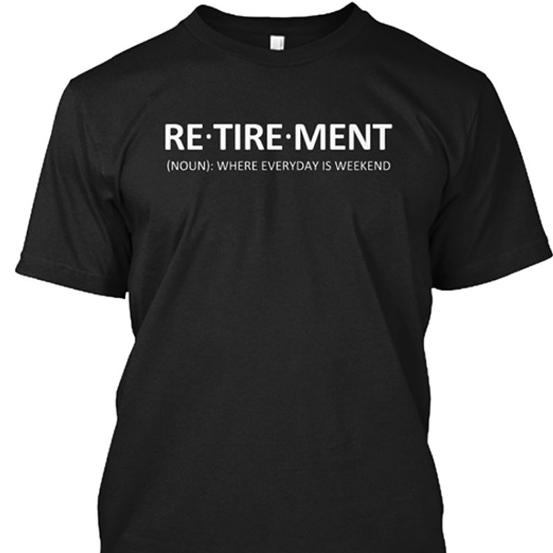 Re Retirement Where Everyday Is Weekend T-shirt Black A5