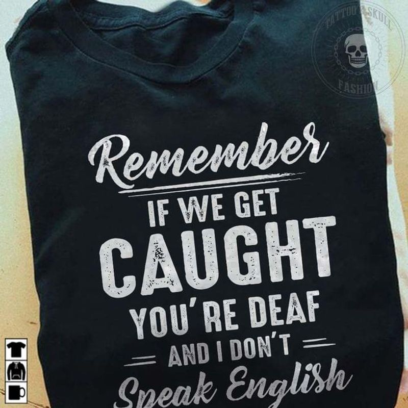 Remember If We Get Caught Tee You're Deaf And I Don't Speak English Funny Graphic Art Gift Black T Shirt Men And Women S-6XL Cotton