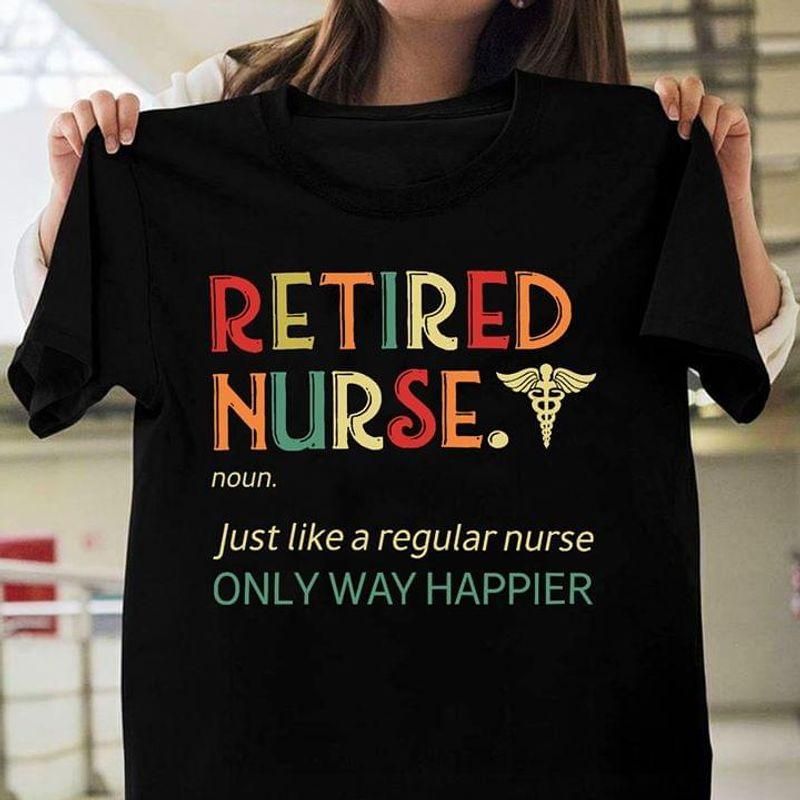 Retired Nurse Noun Just Like A REgular Nurse Only Way Happier Black T Shirt Men/ Woman S-6XL Cotton