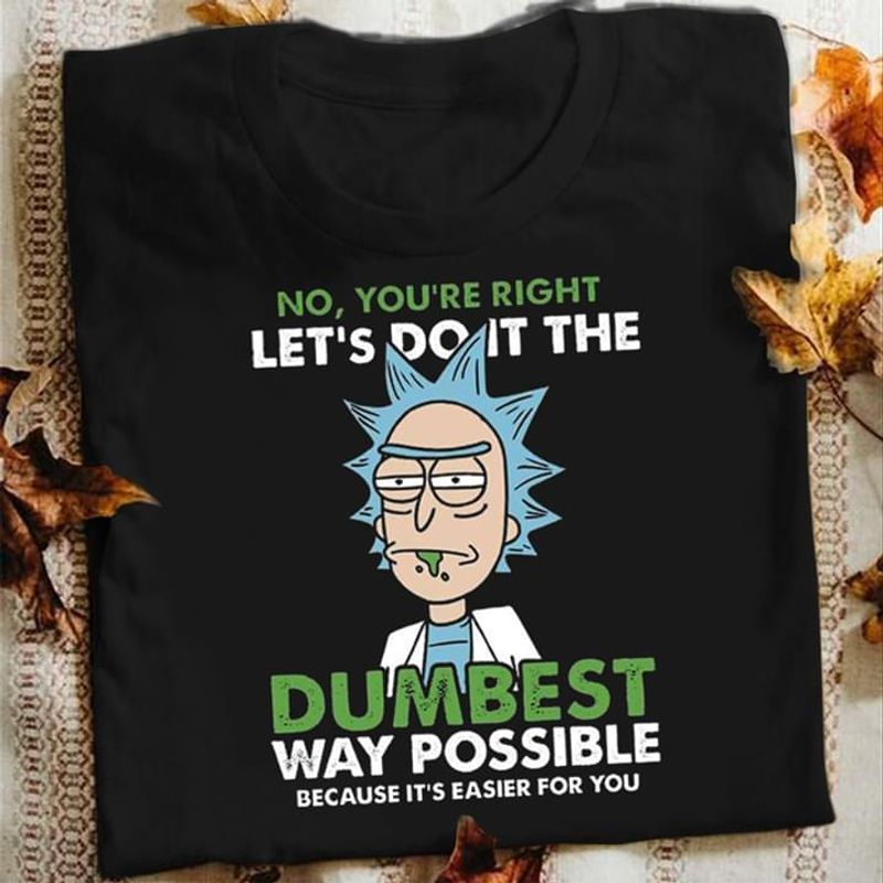 Rick Let's Do It The Dumbest Way Possible Because It's Easier For You T Shirt Men/ Woman S-6XL Cotton