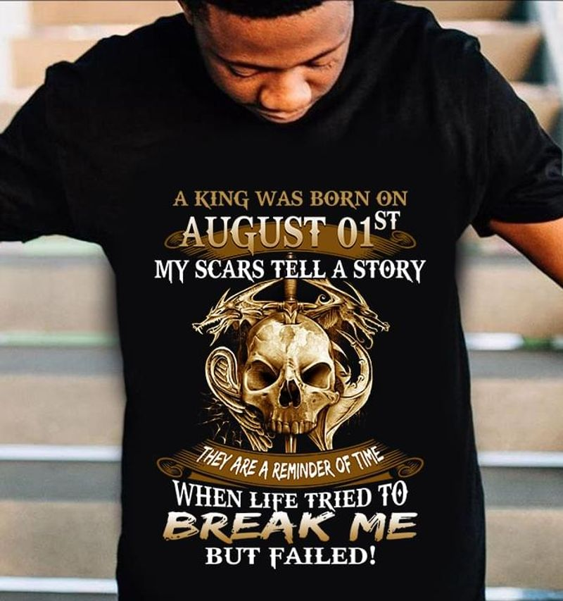 Skull A King Was Born On August 01St My Scars Tell A Story Break Me Black T Shirt Men And Women S-6XL Cotton