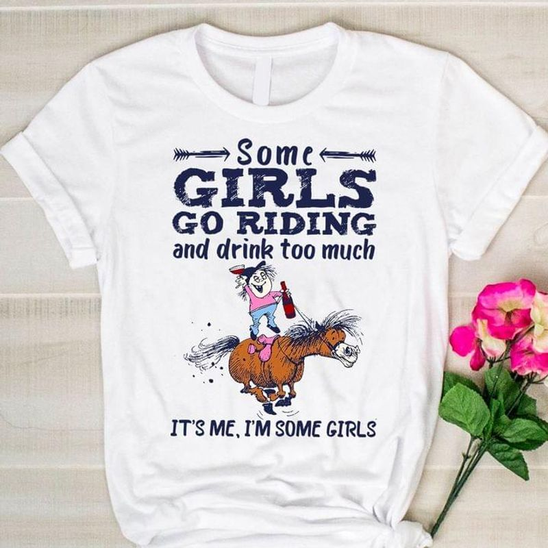 Some Girls Go Riding And Drink Too Much Funny Gift For Horse Lovers White T Shirt Men And Women S-6XL Cotton
