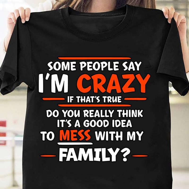 Some People Say I'm Crazy If That's True It's A Good Ideal To Mess With My Family Black T Shirt Men And Women S-6XL Cotton
