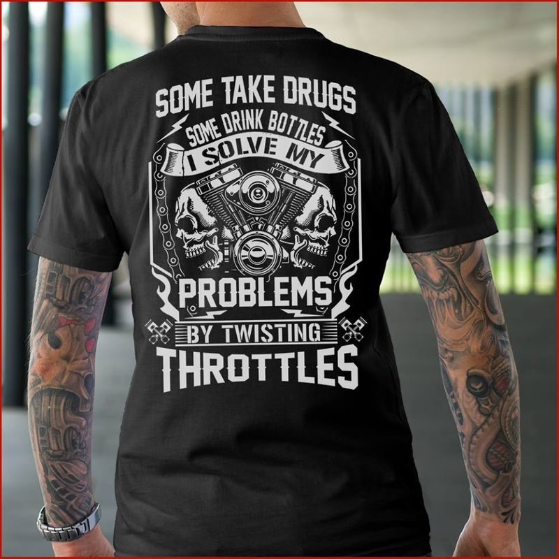 Some Take Drugs Some Drink Bottles I Solve My Problems By Twisting Throttles T-shirt Black A8