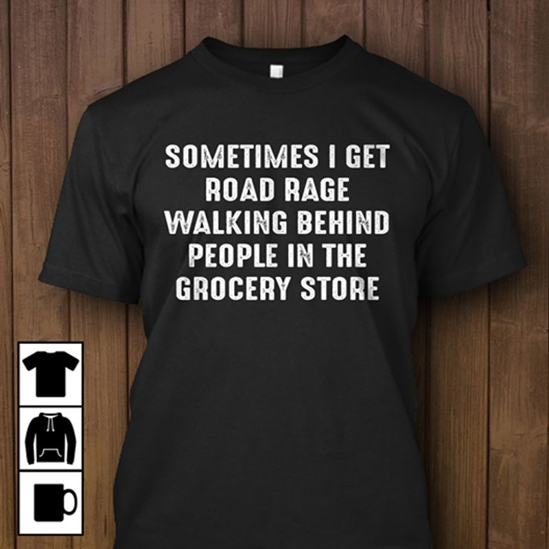 Sometimes I Get Road Rage Walking Behind People In The Grocery Store  T Shirt Black B4