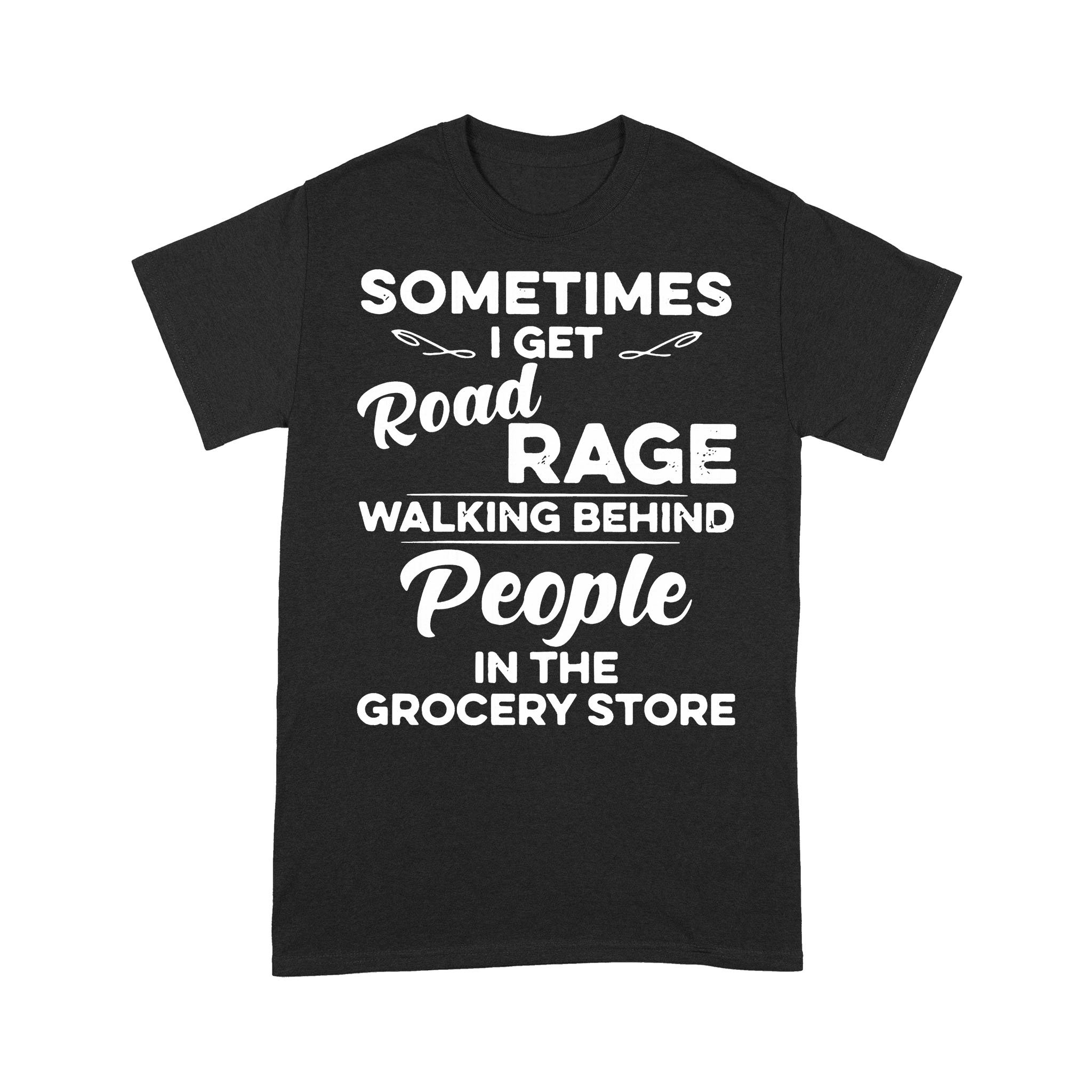 Sometimes I Get Road Rage Wlking Behind People In The Grocery Store T-shirt