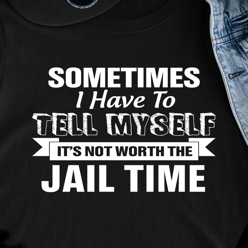 Sometimes I Have To Tell Myself It'S Not Worth The Jail Time Black T Shirt Men/ Woman S-6XL Cotton