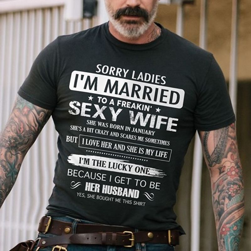 Sorry Lades I Am Married To A Freakin Sexy Wife She Was Born In January But I Love Her And She Is My Life I Am The Lucky One Because I Get To Be Her Husband Yes She Bought Me This Shirt T-shirt Black C2