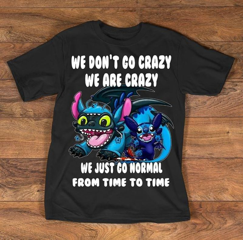 Stitch Night Fury We Don'T Go Crazy We Are Crazy We Just Go Normal Black T Shirt Men And Women S-6XL Cotton