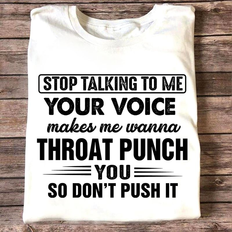 Stop Talking To Me Your Voice Makes Me Wanna Throat Punch You So Don't Push It Funny White T Shirt Men And Women S-6XL Cotton