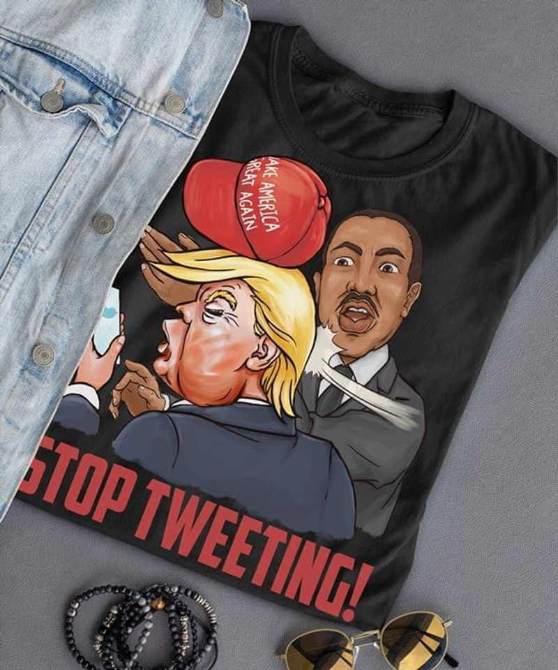 Stop Tweeting Martin Luther King Trump Funny Design For Trump'S Anti Fans Black T Shirt Men And Women S-6XL Cotton