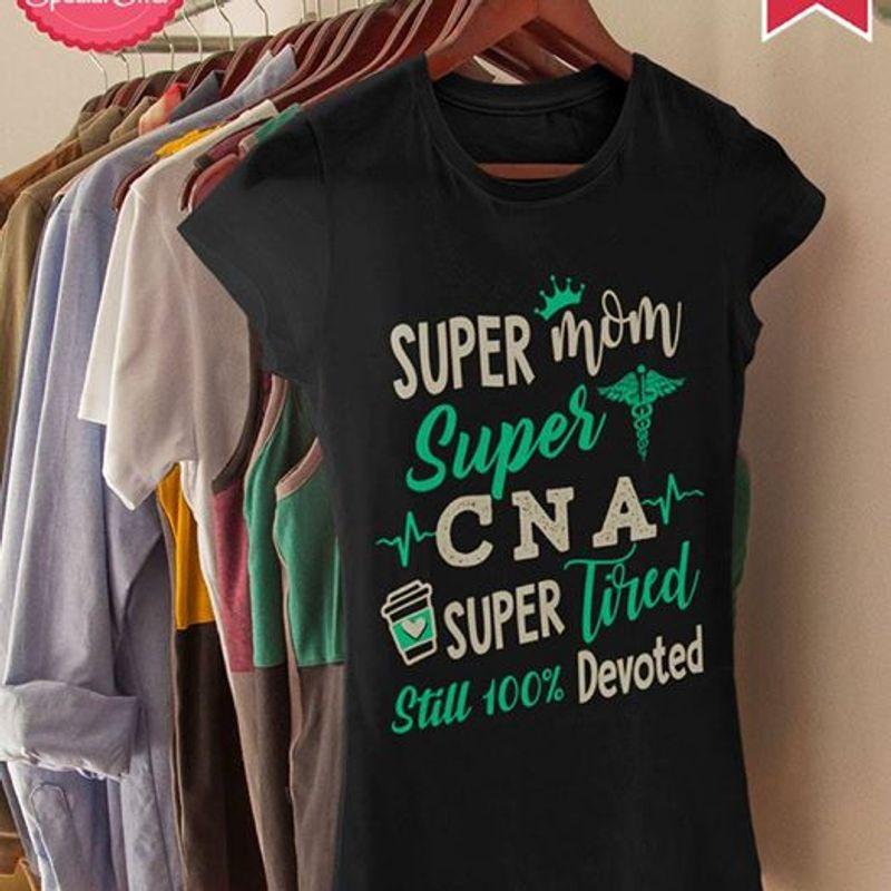 Super Mom Super Cna Super Tired Still 100% Devoted T Shirt Black A4