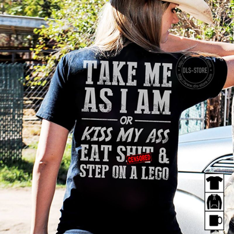 Take Me As I Am Or Kiss My Ass Eat Shit Step On A Lego T-shirt Black B4
