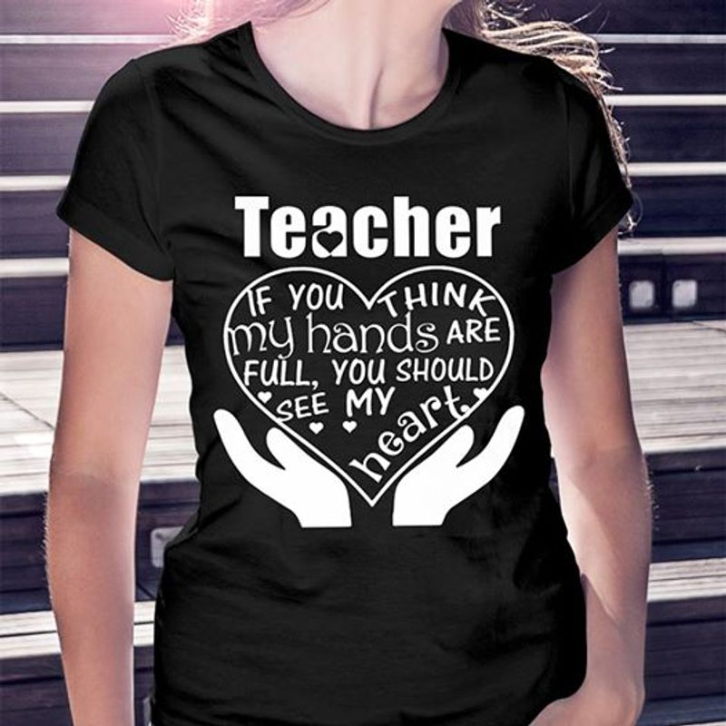 Teacher If You Think My Hands Are Full You Should See My Heart T Shirt Black A5