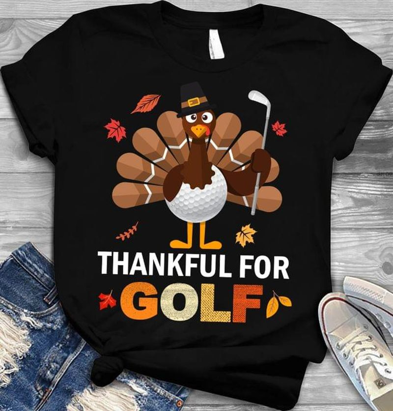 Thankful For Golf Happy Thanksgiving Turkey Sport Lovers Holidays Gift Black T Shirt Men And Women S-6XL Cotton