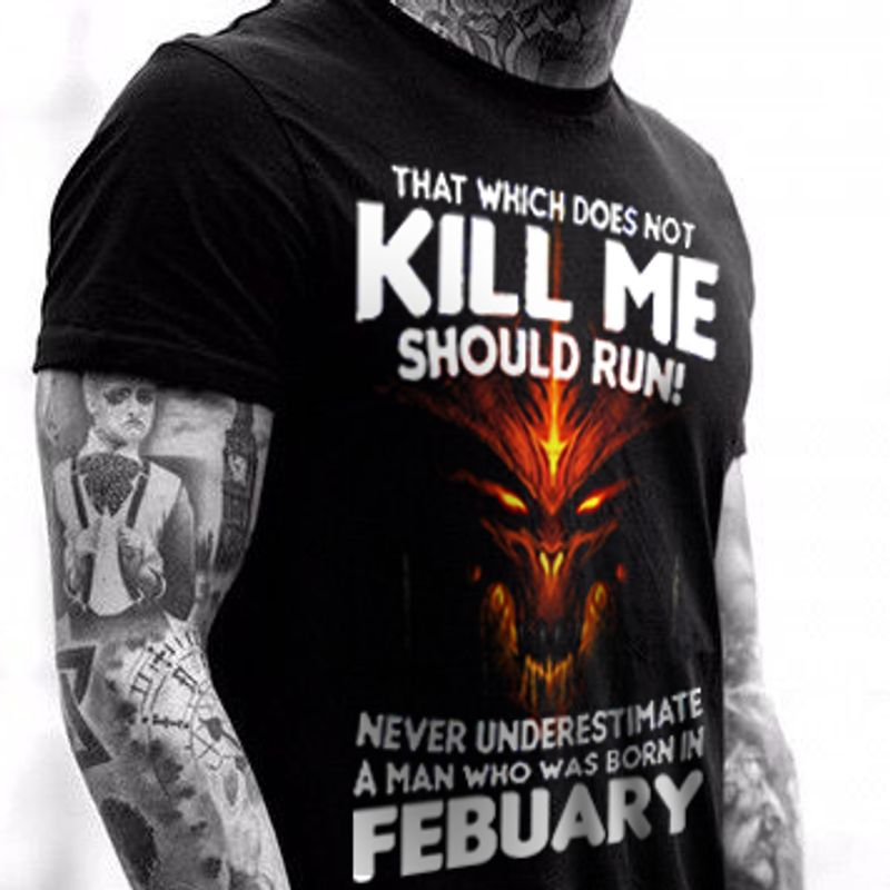 That Which Does Not Kill Me Should Run Never Underestimate A Man Who Was Born In February T-shirt Black A2