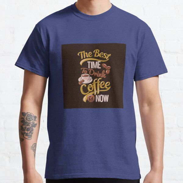 The Best Time To Drink Coffee Is Now Man Women T-shirts Gifts T-Shirt