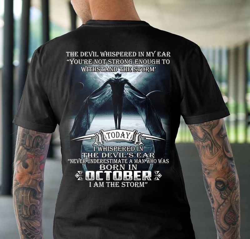 The Devil Whisperd In My Ear Youre Not Strong Enough To Withstand And The Storm Today Whispered In The Devils Ear A Man Who Was Born In October  I Am The Storm T-shirt Black A8