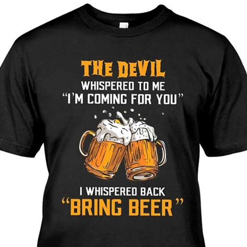 The Devil Whispered To Me I Am Coming For You I Whispered Bring Beer  T-shirt Black B1