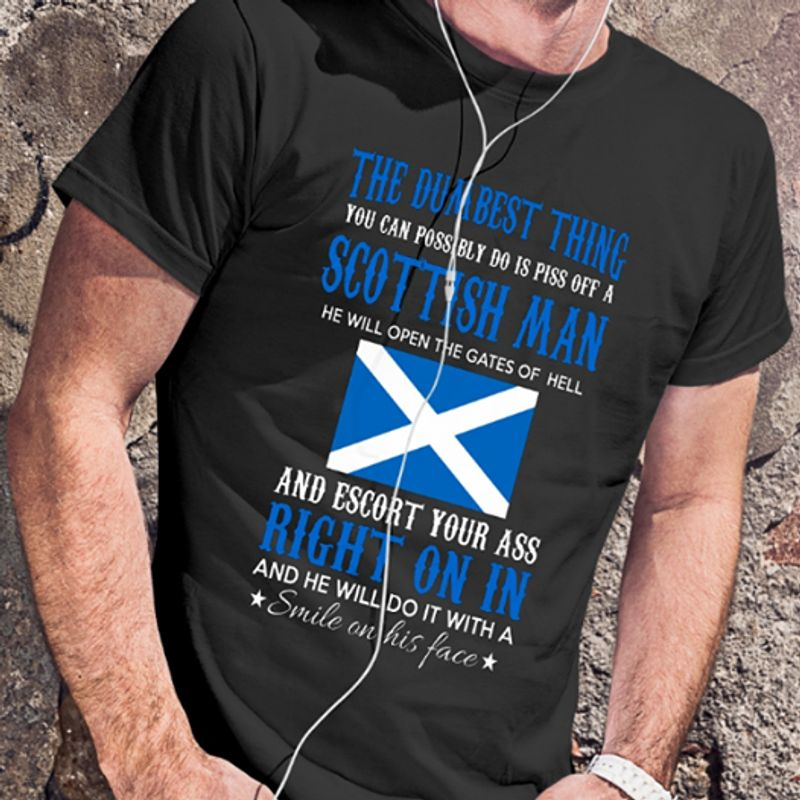 The Dumbest Thing You Can Possibly Do Is Piss Off A Scottish Man He Will Open The Gates Of Hell And Escort Your Ass Right On In And He Will Do It With A Smile On His Face T-shirt Black A4