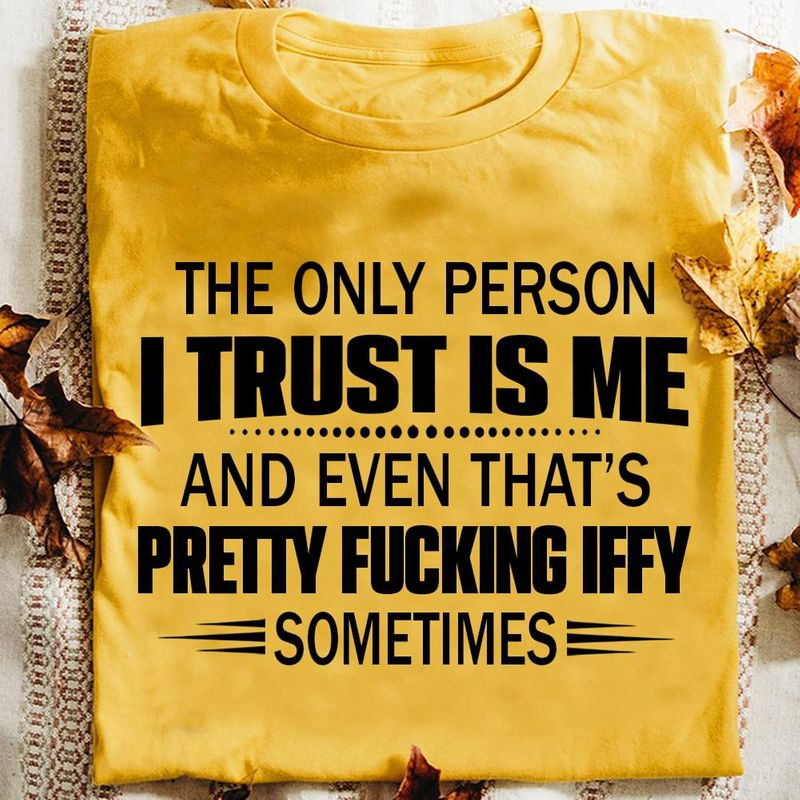 The Only Person I Trust Is Me And Even That's Pretty F*cking Iffy Sometimes Gold T Shirt Men And Women S-6XL Cotton