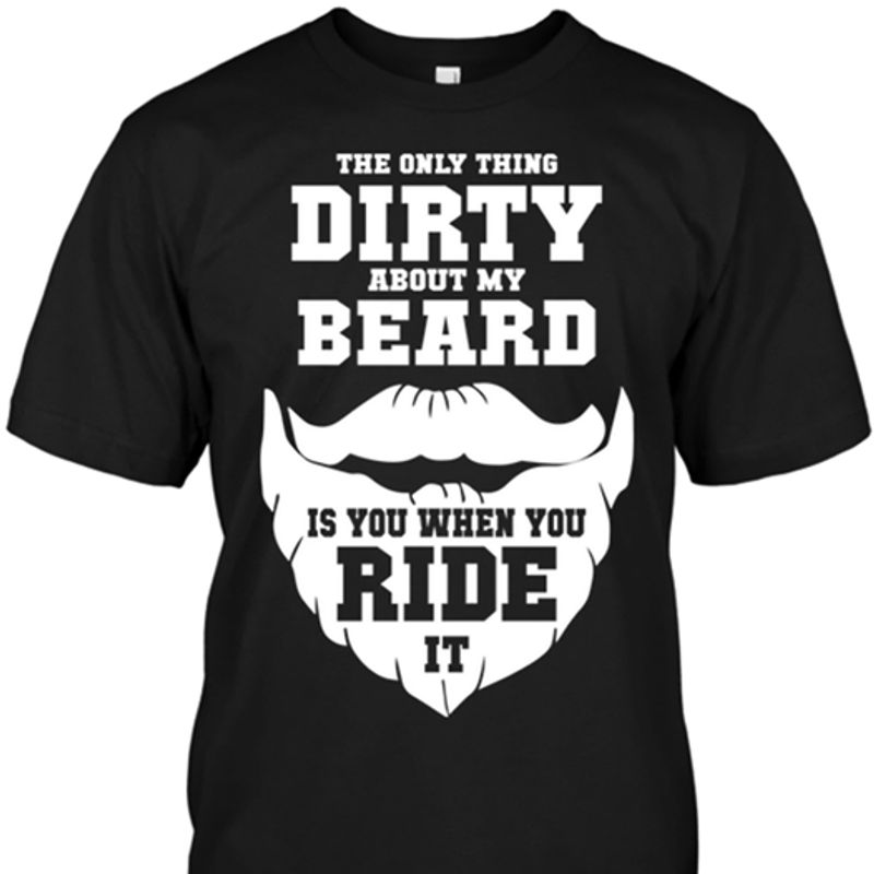 The Only Thing Dirty About My Beard Is You When You Ride It T-shirt Black B4