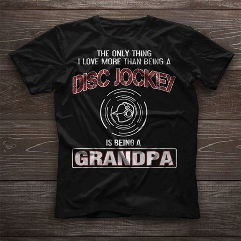 The Only Thing I Love More Than Being A Disc Jockey Is Being A Grandpa T-shirt Black A8