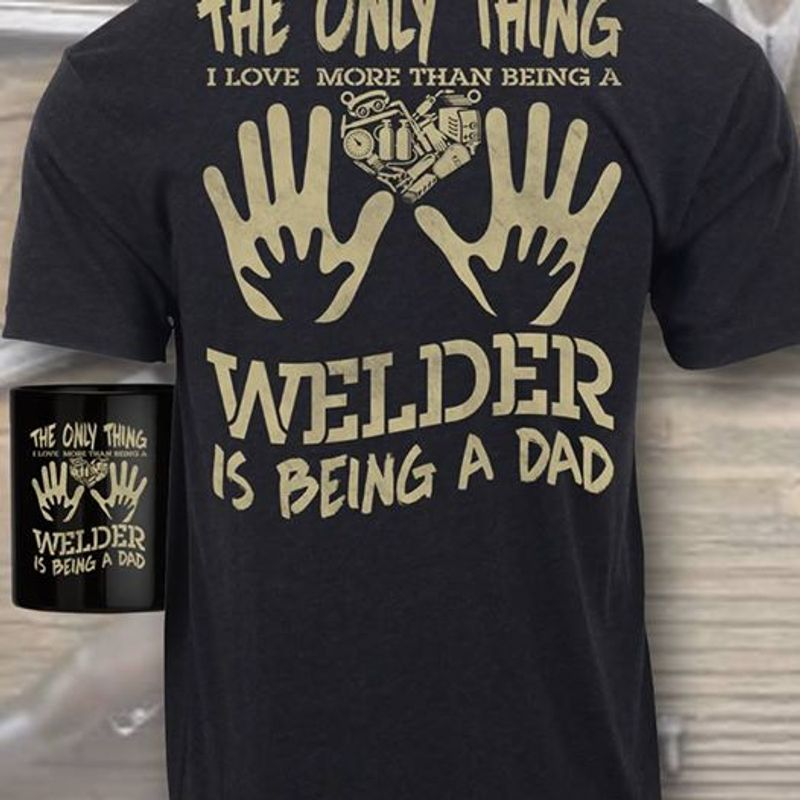 The Only Thing I Love More Than Being A Welder Is Being A Dad T-shirt Black B7