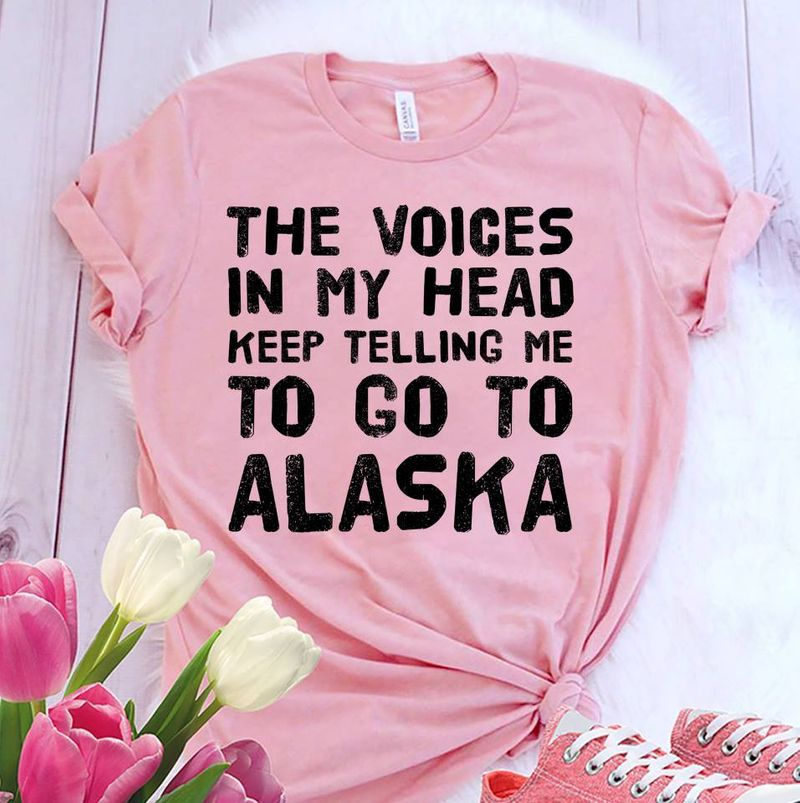 The Voices In My Head Keep Telling Me To Go To Alaska   T-shirt Pink B1