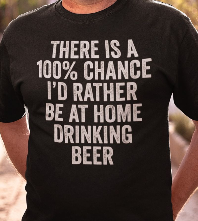There Is A 100% Chance I'd Rather Be At Home Drinking Beer T-shirt Black A5
