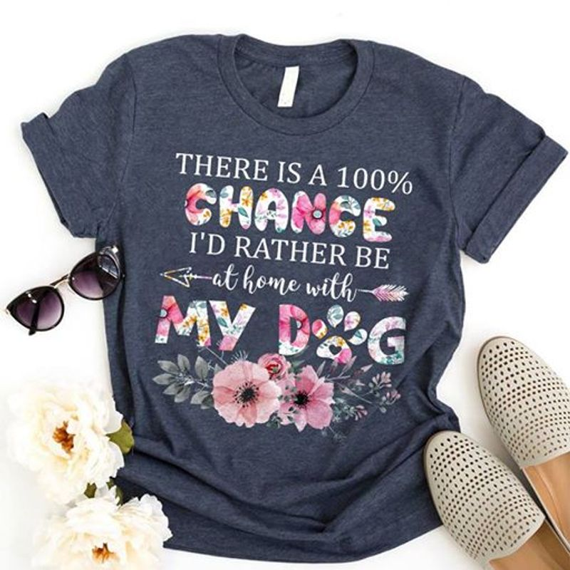 There Is A 100 Chance Id Rather Be At Home With My Dog  T Shirt Grey B1