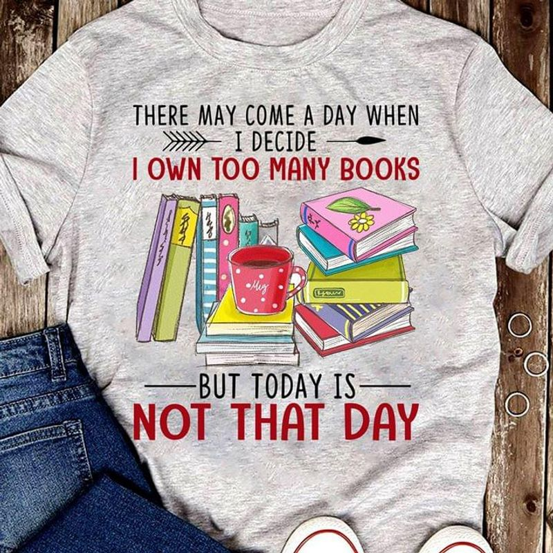 There May Come A Day When I Decide I Own Too Many Books But Today Is Not Gray T Shirt Men And Women S-6XL Cotton