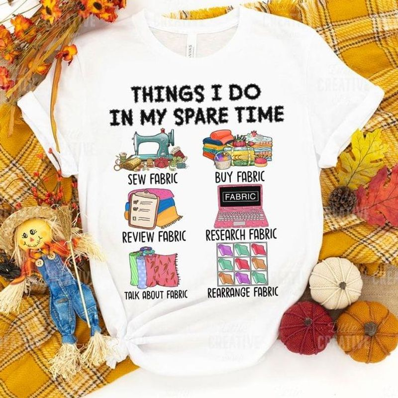 Things I Do In My Spare Time Sew Fabric Buy Fabric Perfect Gift For Sewing Lovers White T Shirt Men And Women S-6XL Cotton