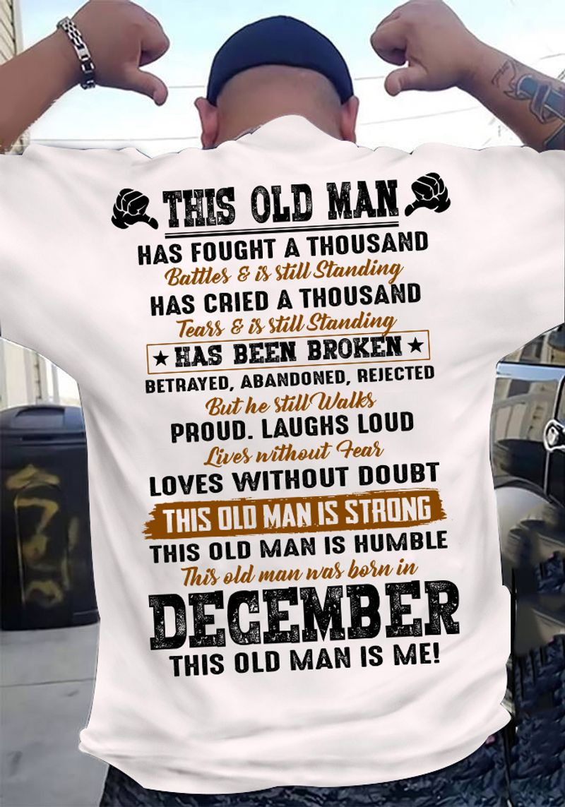 This Old Man Has Fought A Thousand Battles Is Still Standing This Old Man Was Born In December Is Me T Shirt White A2