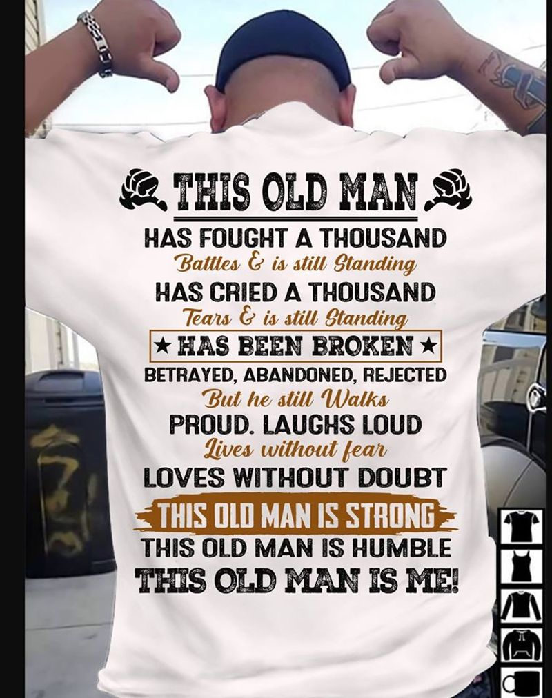 This Old Man Has Fought A Thousand This Old Man Is Strong This Old Man Is Humble This Old Man Is Me  T Shirt White