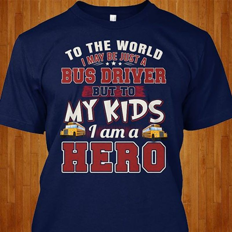 To The World I May Be Just A Bus Driver But To My Kids I Am A Hero T-shirt Blue A5