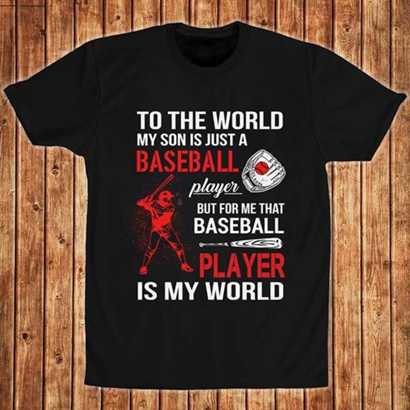 To The World My Son Is Just A Baseball Player But For Me That Baseball Player Is My World T-Shirt Black B7
