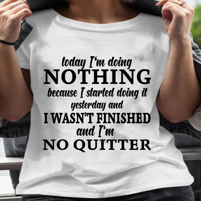 Today I'M Doing Nothing I Wasn'T Finished And I'M No Quitter White T Shirt Men/ Woman S-6XL Cotton