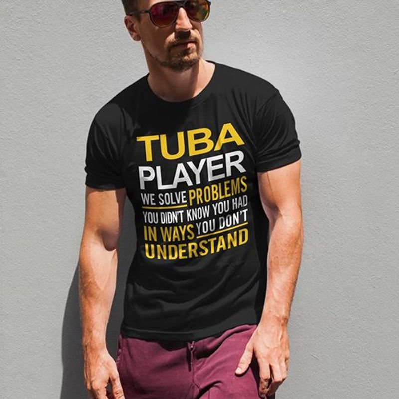 Tuba Player We Solve Problems You Didn't Know You Had In Ways T-shirt Black A5
