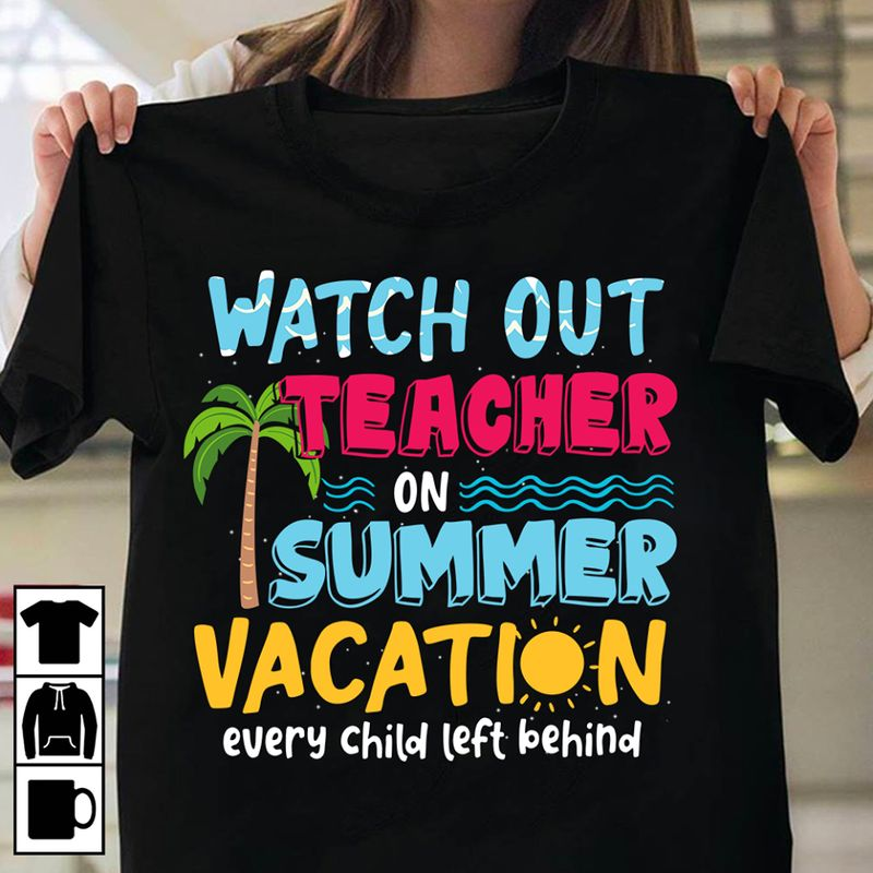 Watch Out Teacher On Summer Vacation Every Child Left Behind T-shirt Black C2