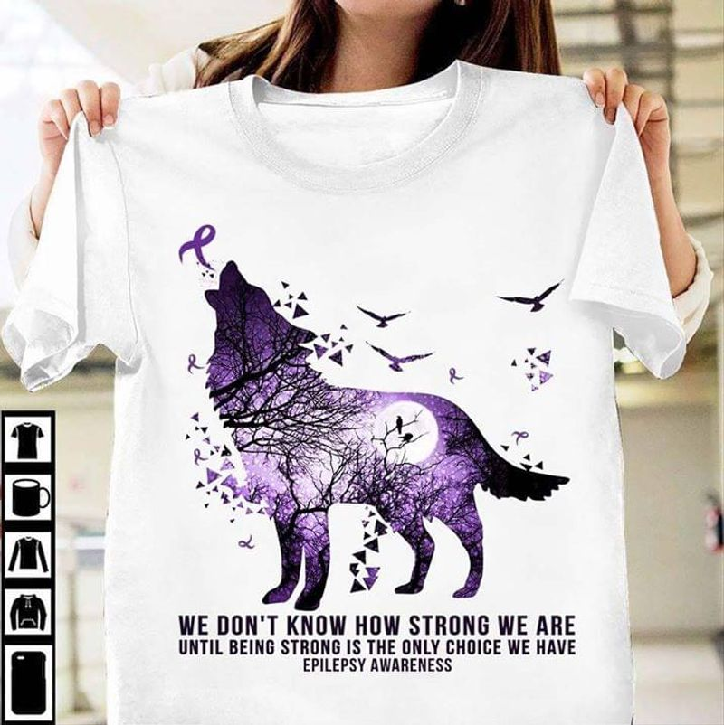 We Don'T Know How Strong We Are Until Being Strong Is Epilepsy Awareness White T Shirt Men/ Woman S-6XL Cotton