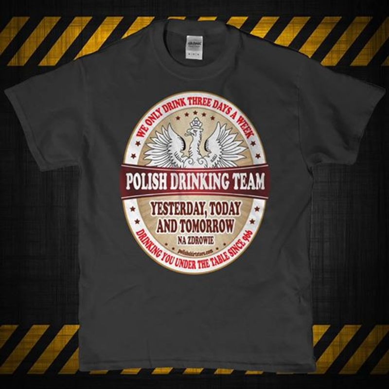 We Only Drink Three Days A Week Polish Team Yesterday Today And Tomorrow  T-shirt Black B1