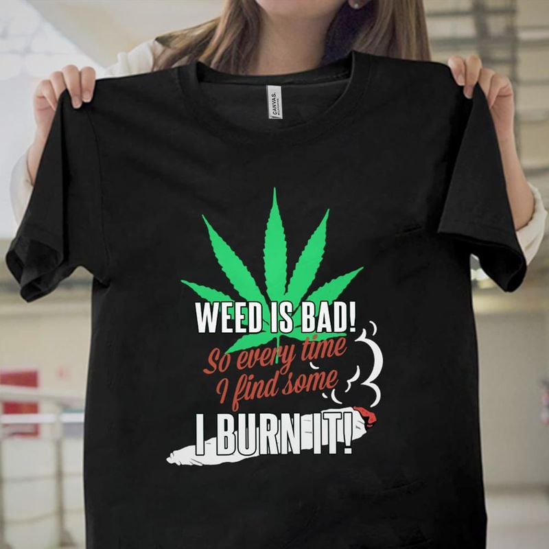 Weed Is Bad So Every Time I Find Some I Burn It Black T Shirt Men/ Woman S-6XL Cotton